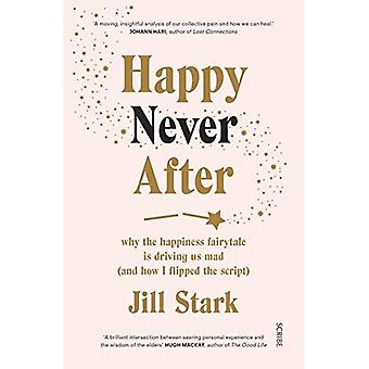 Happy Never After: why the� happiness fairytale is driving us mad (and how I� flipped the script)