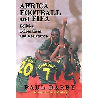 Africa Football and Fifa Politics Colonialism and Resistance by Darby & Paul