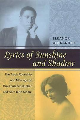 Lyrics of Sunshine and Shadow The Tragic Courtship and Marriage of Paul Laurence Dunbar and Alice Ruth Moore by Alexander & Eleanor