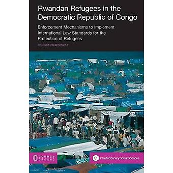 Rwandan Refugees in the Democratic Republic of Congo Enforcement Mechanisms to Implement International Law Standards for the Protection of Refugees by Mbuzukongira & Gracieux