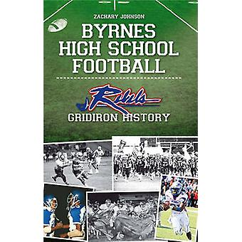 Byrnes High School Football - - Rebel Gridiron History by Zachary Johns
