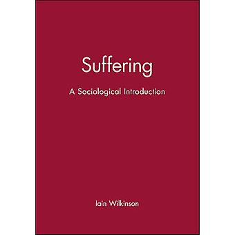 Suffering - A Sociological Introduction by Iain Wilkinson - 9780745631