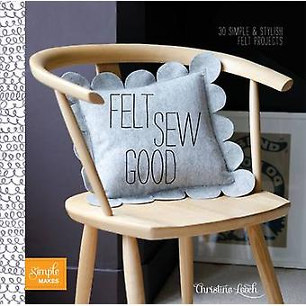 Felt Sew Good - 30 Simple Projects All Cut and Stitched from Felt by C