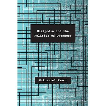 Wikipedia and the Politics of Openness by Nathaniel Tkacz - 978022619