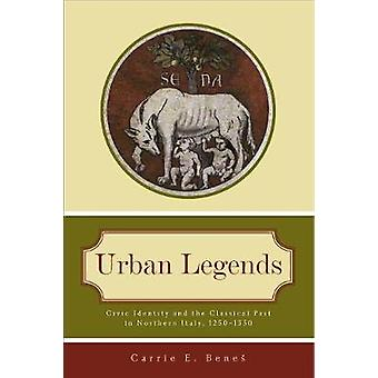 Urban Legends Civic Identity and the Classical Past in Northern Italy 1250 1350 by Benes & Carrie E