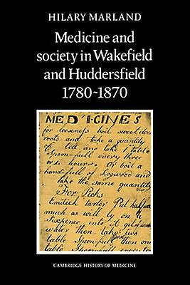 Medicine and Society in Wakefield and Huddersfield 1780 1870 by Marland & Hilary
