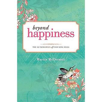 Beyond Happiness The 12 Principles of Enduring Bliss by McDermott & Marnie