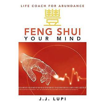 Feng Shui Your Mind Life Coach for Abundance by Lupi & J. J.