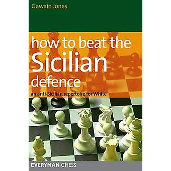 How to Beat the Sicilian Defence An AntiSicilian Repertoire for White by Jones & Gawain