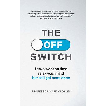 The Off Switch: Leave on time relax your mind but still get more done (Paperback) by Cropley Professor Mark