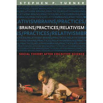 Brains/Practices/Relativism - Social Theory After Cognitive Science by