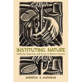 Instituting Nature - Authority - Expertise - and Power in Mexican Fore