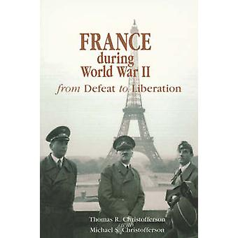 France During World War II - From Defeat to Liberation by Thomas R. Ch