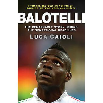 Balotelli - The Remarkable Story Behind the Sensational Headlines by L
