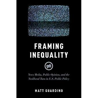 Framing Inequality: News Media, Public Opinion, and the Neoliberal Turn in U.S. Public Policy (Studies� in Postwar American Political Development)