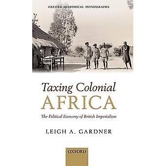 Tassare l'Africa coloniale l'economia politica dell'imperialismo britannico di Gardner & Leigh A.