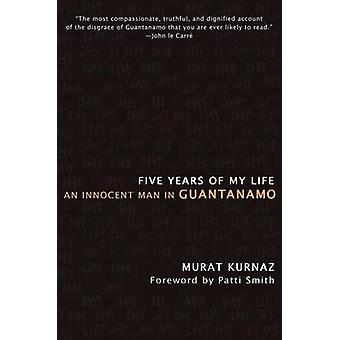 Five Years of My Life An Innocent Man in Guantanamo by Kurnaz & Murat