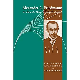 Alexander a Friedmann The Man Who Made the Universe Expand by Tropp & Eduard A.
