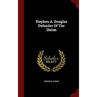 Stephen A. Douglas Defender Of The Union by Capers & Gerald M.