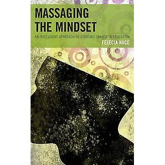 Massaging the Mindset An Intelligent Approach to Systemic Change in Education by Nace & Dr Felecia