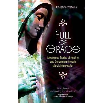 Full of Grace Miraculous Stories of Healing and Conversion Through Marys Intercession by Watkins & Christine