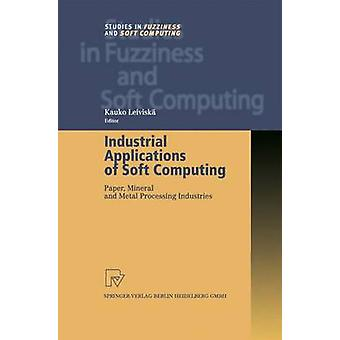 Industrial Applications of Soft Computing  Paper Mineral and Metal Processing Industries by Leivisk & Kauko