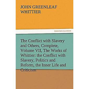 The Conflict with Slavery and Others Complete Volume VII the Works of Whittier The Conflict with Slavery Politics and Reform the Inner Life and by Whittier & John Greenleaf