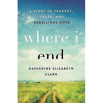 Where I End - A Story of Tragedy - Truth - and Rebellious Hope by Kath