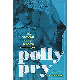 Polly Pry - The Woman Who Wrote the West by Polly Pry - The Woman Who W