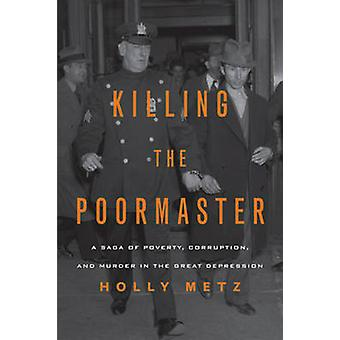 Killing the Poormaster - A Saga of Poverty - Corruption - and Murder i