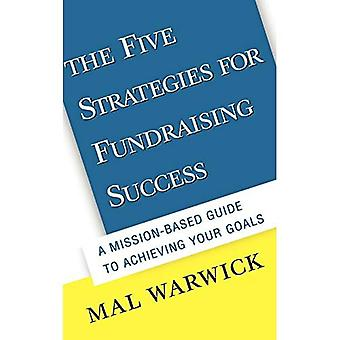 The Five Strategies for Fundraising Success : A Mission-Based Guide to Achieving Your Goals