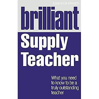 Brilliant Supply Teacher: What You Need to Know to be a Truly Outstanding Teacher (Brilliant Teacher)
