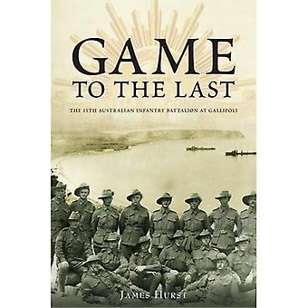 Game to the Last - 11th Australian Infantry Battalion at Gallipoli