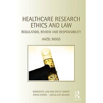 Healthcare Research Ethics and Law Regulation Review and Responsibility by Biggs & Hazel