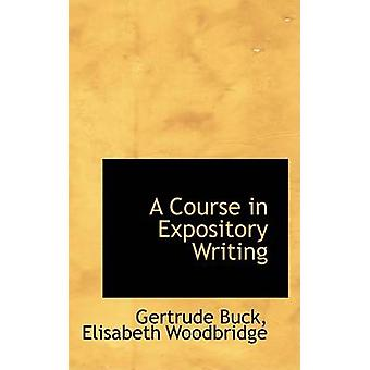 A Course in Expository Writing by Buck & Elisabeth Woodbridge & Gertrude