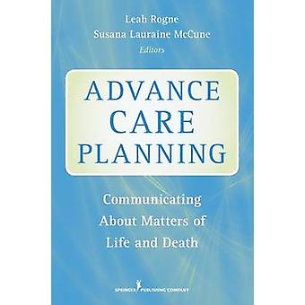 Advance Care Planning Communicating about Matters of Life and Death by Rogne & Leah