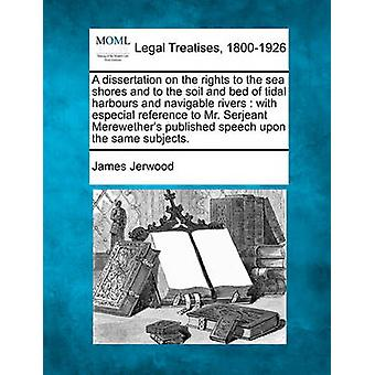 A dissertation on the rights to the sea shores and to the soil and bed of tidal harbours and navigable rivers  with especial reference to Mr. Serjeant Merewethers published speech upon the same subj by Jerwood & James