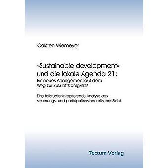 Sustainable development und die lokale Agenda 21 Ein neues Arrangement auf dem Weg zur Zukunftsfhigkeit by Wiemeyer & Carsten