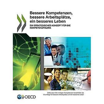 Bessere Kompetenzen Bessere Arbeitsplatze Ein Besseres Leben Ein Strategisches Konzept Fur Die Kompetenzpolitik by Oecd