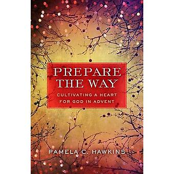 Prepare the Way - Cultivating a Heart for God in Advent by Pamela C Ha