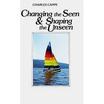 Changing the Seen and Shaping the Unseen by Charles Capps - 978096189