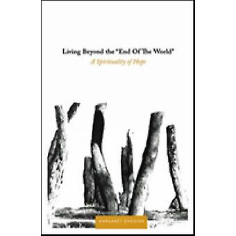 Living Beyond the End of the World - A Spirituality of Hope by Margare