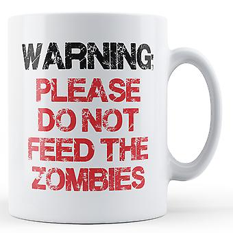 WARNING Please Do Not Feed The Zombies - Printed Mug