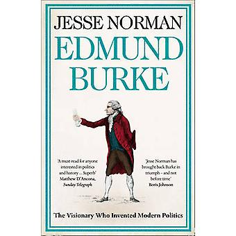 Edmund Burke - The Visionary Who Invented Modern Politics by Jesse Nor