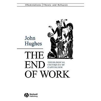 The End of Work - Theological Critiques of Capitalism by John Hughes -