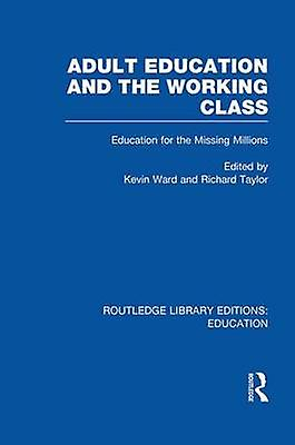 Adult Education  The Working Class  Education for the Missing Millions by Ward & Kevin
