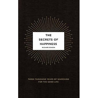The Secrets of Happiness Three Thousand Years of Searching for the Good Life by Schoch & Richard