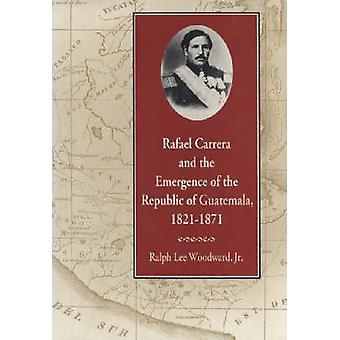 Rafael Carrera en het ontstaan van de Republiek van Guatemala 18211871 door Woodward & Ralph Lee & Jr.