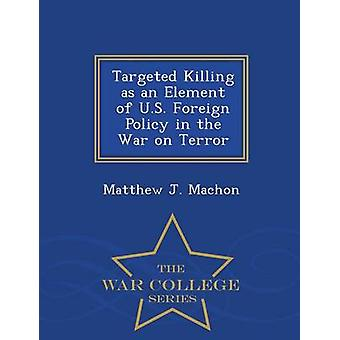 Targeted Killing as an Element of U.S. Foreign Policy in the War on Terror  War College Series by Machon & Matthew J.