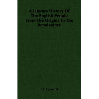 A Literary History Of The English People From The Origins To The Renaissance by Jusserand & J. J.